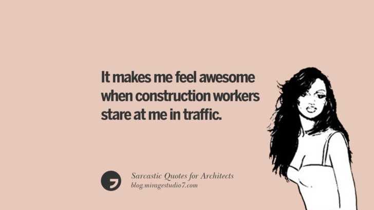 It makes me feel awesome when construction workers stare at me in traffic.