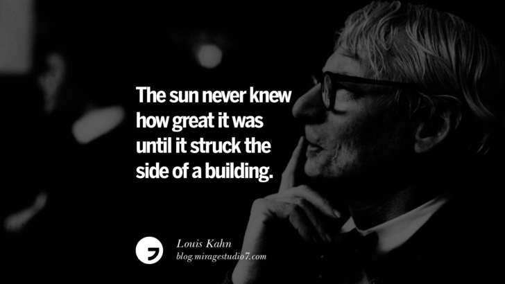 The sun never knew how great it was until it struck the side of a building. – Louis Kahn