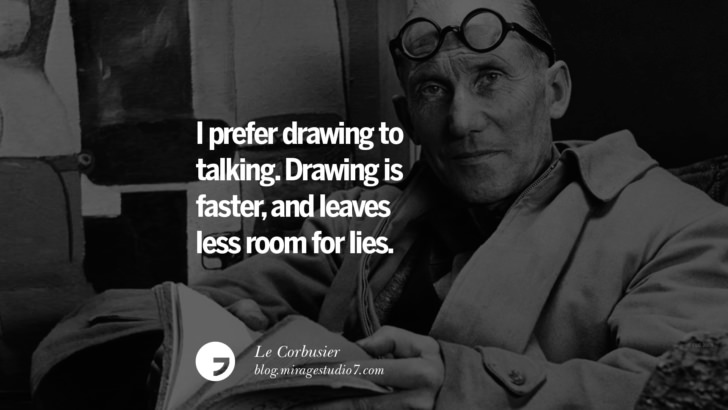 I prefer drawing to talking. Drawing is faster, and leaves less room for lies. – Le Corbusier