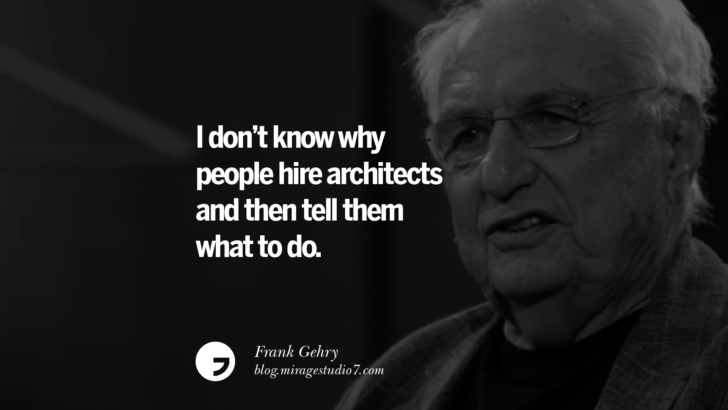 I don't know why people hire architects and then tell them what to do. – Frank Gehry