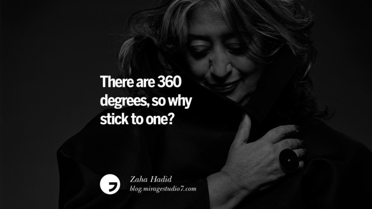 There are 360 degrees, so why stick to one? ― Zaha Hadid