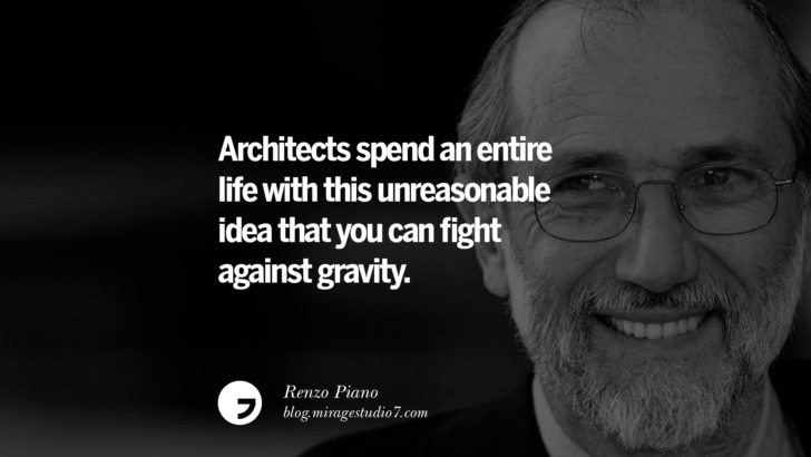 Architects spend an entire life with this unreasonable idea that you can fight against gravity. – Renzo Piano