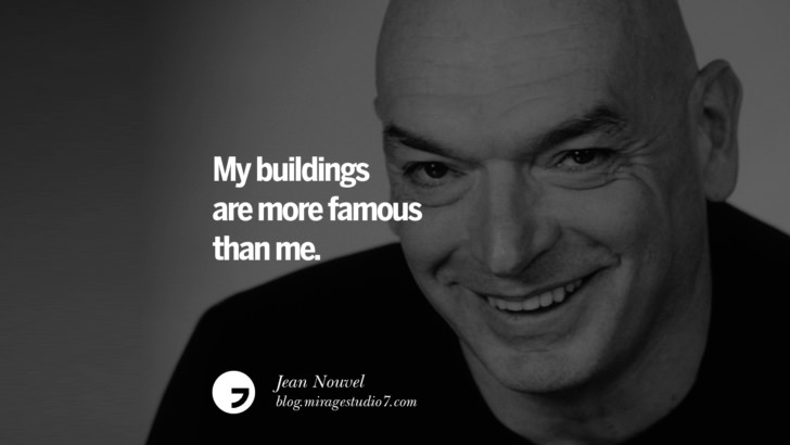 My buildings are more famous than me. – Jean Nouvel