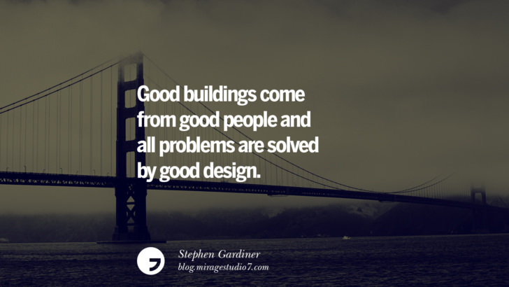 Good buildings come from good people and all problems are solved by good design. - Stephen Gardiner Architecture Quotes by Famous Architects instagram pinterest twitter facebook linkedin Interior Designers art design find an architect cost fees landscape