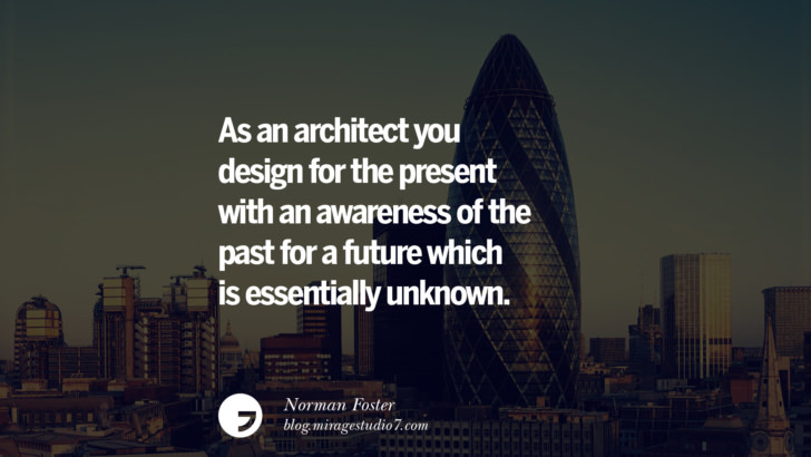 As an architect you design for the present with an awareness of the past for a future which is essentially unknown. - Norman Foster Architecture Quotes by Famous Architects instagram pinterest twitter facebook linkedin Interior Designers art design find an architect cost fees landscape