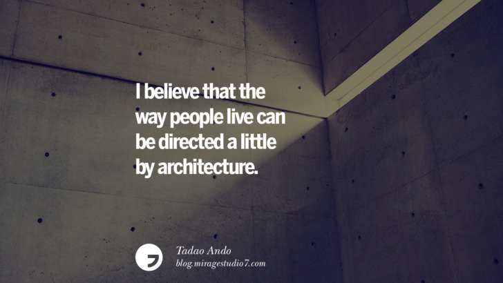 I believe that the way people live can be directed a little by architecture. - Tadao Ando Architecture Quotes by Famous Architects instagram pinterest twitter facebook linkedin Interior Designers art design find an architect cost fees landscape