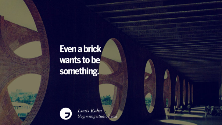 Even a brick wants to be something. - Louis Kahn Architecture Quotes by Famous Architects instagram pinterest twitter facebook linkedin Interior Designers art design find an architect cost fees landscape