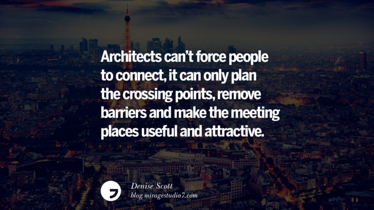 Architects can't force people to connect, it can only plan the crossing points, remove barriers and make the meeting places useful and attractive. - Denise Scott Architecture Quotes by Famous Architects instagram pinterest twitter facebook linkedin Interior Designers art design find an architect cost fees landscape