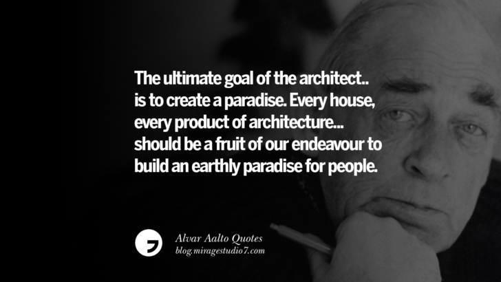 The ultimate goal of the architect...is to create a paradise. Every house, every product of architecture... should be a fruit of our endeavour to build an earthly paradise for people. Alvar Aalto Quotes On Modern Architecture, Form, City And Culture