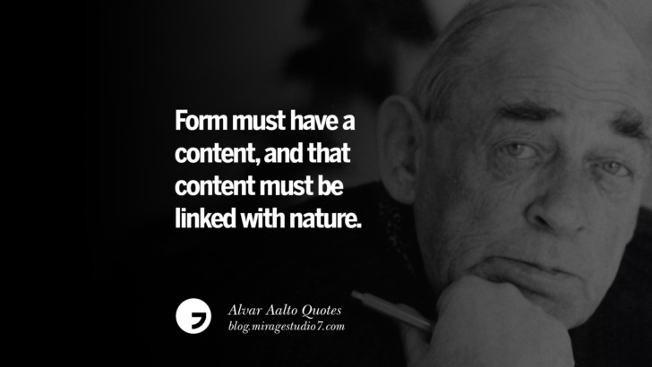 Form must have a content, and that content must be linked with nature. Alvar Aalto Quotes On Modern Architecture, Form, City And Culture