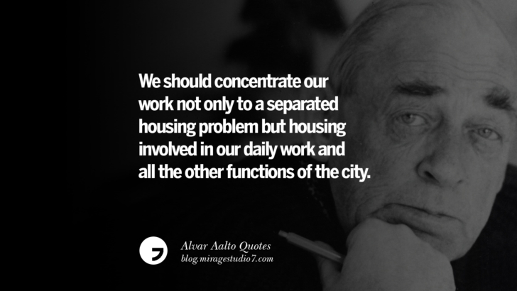 We should concentrate our work not only to a separated housing problem but housing involved in our daily work and all the other functions of the city. Alvar Aalto Quotes On Modern Architecture, Form, City And Culture