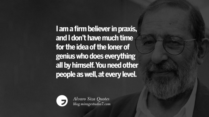 I am a firm believer in praxis, and I don't have much time for the idea of the loner of genius who does everything all by himself. You need other people as well, at every level. Alvaro Siza Quotes On Light, Tradition, And Simplicity