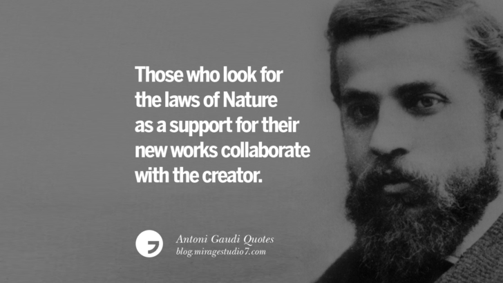 Those who look for the laws of Nature as a support for their new works collaborate with the creator. Antoni Gaudi Quotes On Religion, God Architecture, And Nature