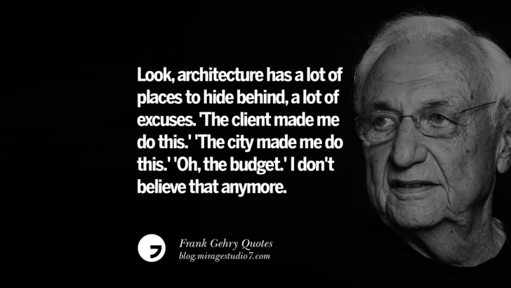 Look, architecture has a lot of places to hide behind, a lot of excuses. 'The client made me do this.' 'The city made me do this.' 'Oh, the budget.' I don't believe that anymore. Frank Gehry Quotes On Liquid Architecture, Space And Gravity