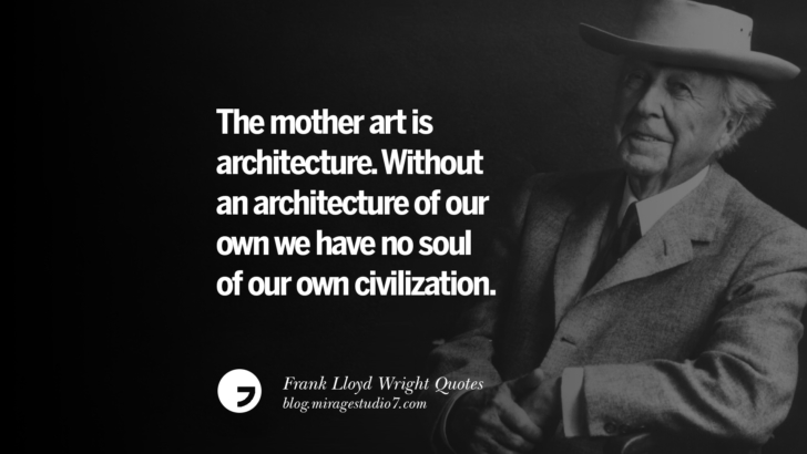 The mother art is architecture. Without an architecture of our own we have no soul of our own civilization. Frank Lloyd Wright Quotes On Mother Nature, Space, God, And Architecture