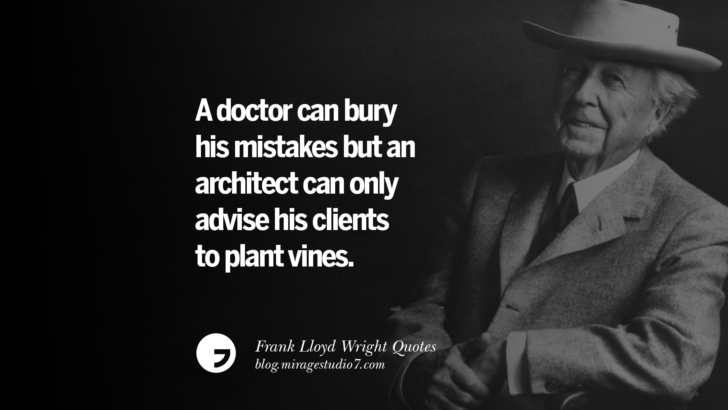 A doctor can bury his mistakes but an architect can only advise his clients to plant vines. Frank Lloyd Wright Quotes On Mother Nature, Space, God, And Architecture