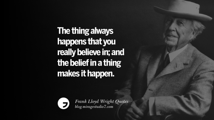 The thing always happens that you really believe in; and the belief in a thing makes it happen. Frank Lloyd Wright Quotes On Mother Nature, Space, God, And Architecture