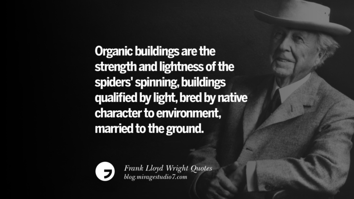 Organic buildings are the strength and lightness of the spiders' spinning, buildings qualified by light, bred by native character to environment, married to the ground. Frank Lloyd Wright Quotes On Mother Nature, Space, God, And Architecture