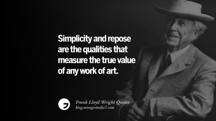 Simplicity and repose are the qualities that measure the true value of any work of art. Frank Lloyd Wright Quotes On Mother Nature, Space, God, And Architecture