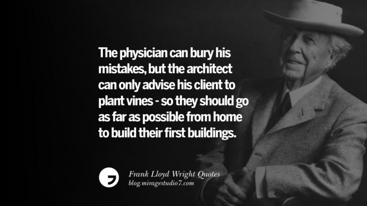 The physician can bury his mistakes, but the architect can only advise his client to plant vines - so they should go as far as possible from home to build their first buildings. Frank Lloyd Wright Quotes On Mother Nature, Space, God, And Architecture