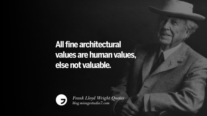 All fine architectural values are human values, else not valuable. Frank Lloyd Wright Quotes On Mother Nature, Space, God, And Architecture