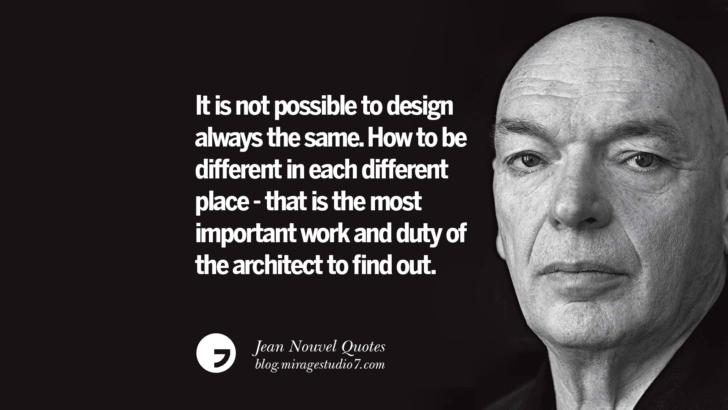 It is not possible to design always the same. How to be different in each different place - that is the most important work and duty of the architect to find out. Jean Nouvel Quotes On Art, Architecture, Culture And Design