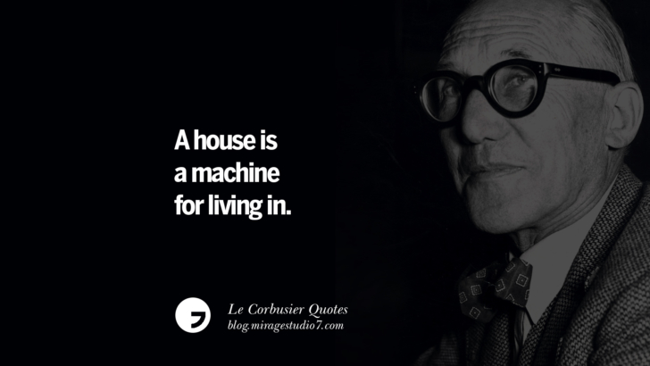 A house is a machine for living in. Le Corbusier Quotes On Light, Materials, Architecture Style And Form