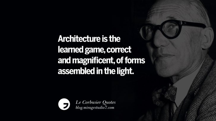Architecture is the learned game, correct and magnificent, of forms assembled in the light. Le Corbusier Quotes On Light, Materials, Architecture Style And Form
