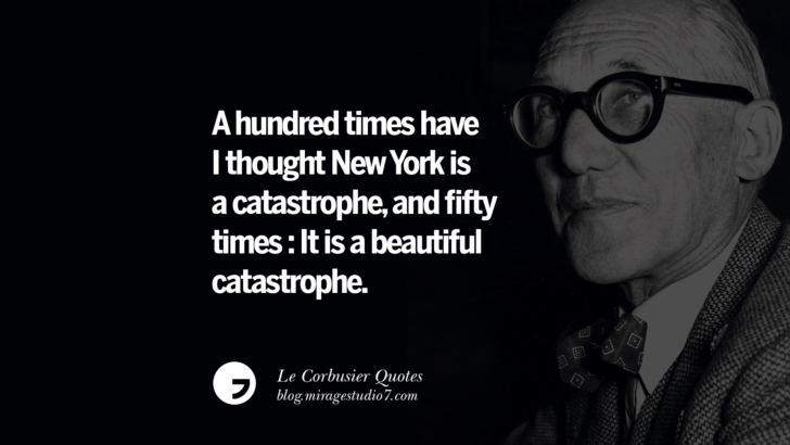 A hundred times have I thought New York is a catastrophe, and fifty times : It is a beautiful catastrophe. Le Corbusier Quotes On Light, Materials, Architecture Style And Form