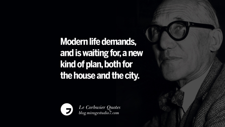 Modern life demands, and is waiting for, a new kind of plan, both for the house and the city. Le Corbusier Quotes On Light, Materials, Architecture Style And Form