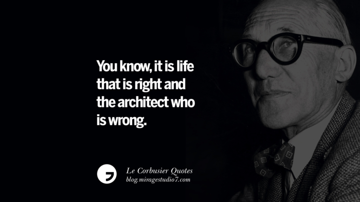 You know, it is life that is right and the architect who is wrong. Le Corbusier Quotes On Light, Materials, Architecture Style And Form