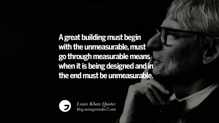 A great building must begin with the unmeasurable, must go through measurable means when it is being designed and in the end must be unmeasurable. Louis Khan Quotes On Modern Architecture, Natural Lighting And Culture