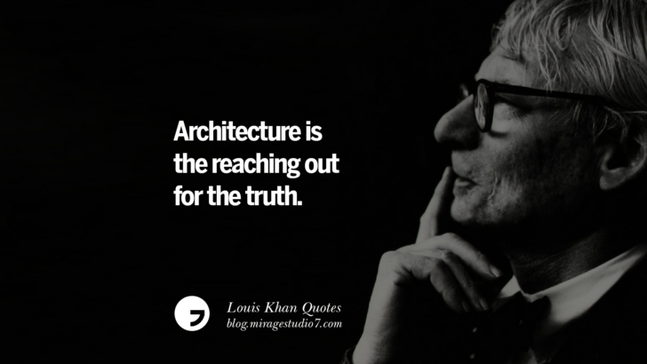 Architecture is the reaching out for the truth. Louis Khan Quotes On Modern Architecture, Natural Lighting And Culture