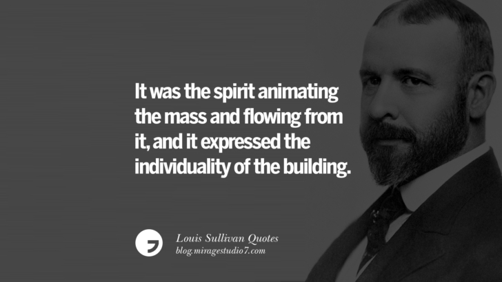 It was the spirit animating the mass and flowing from it, and it expressed the individuality of the building. Louis Sullivan Quotes On Skyscrapers And Modern Architecture