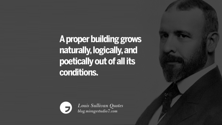 A proper building grows naturally, logically, and poetically out of all its conditions. Louis Sullivan Quotes On Skyscrapers And Modern Architecture