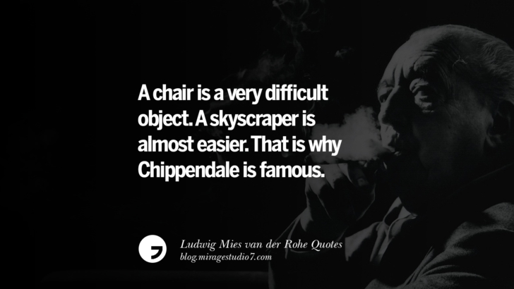 A chair is a very difficult object. A skyscraper is almost easier. That is why Chippendale is famous. Ludwig Mies van der Rohe Quotes On Modern Architecture And International Style