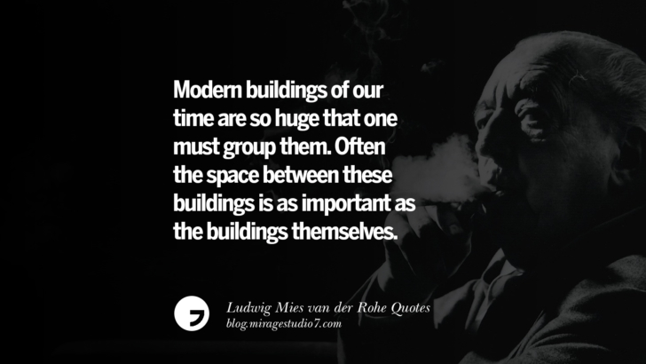 Modern buildings of our time are so huge that one must group them. Often the space between these buildings is as important as the buildings themselves. Ludwig Mies van der Rohe Quotes On Modern Architecture And International Style