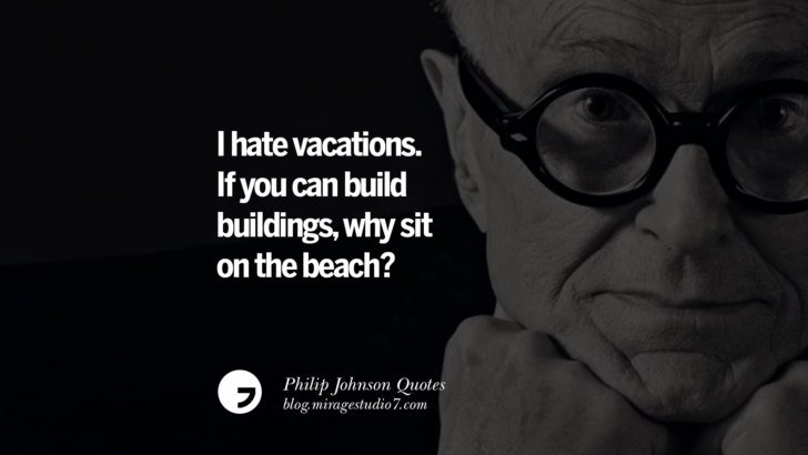 I hate vacations. If you can build buildings, why sit on the beach? Philip Johnson Quotes About Architecture, Style, Design, And Art