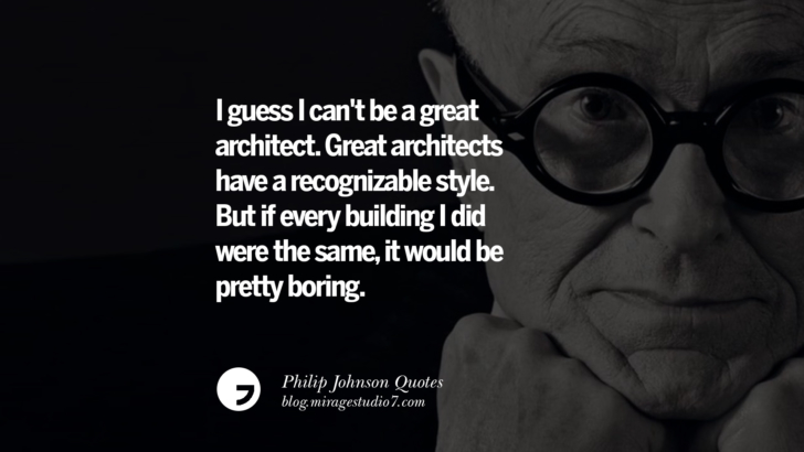 I guess I can't be a great architect. Great architects have a recognizable style. But if every building I did were the same, it would be pretty boring. Philip Johnson Quotes About Architecture, Style, Design, And Art