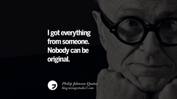 I got everything from someone. Nobody can be original. Philip Johnson Quotes About Architecture, Style, Design, And Art