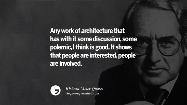 Any work of architecture that has with it some discussion, some polemic, I think is good. It shows that people are interested, people are involved. Richard Meier Quotes On Time, Space, And Architecture