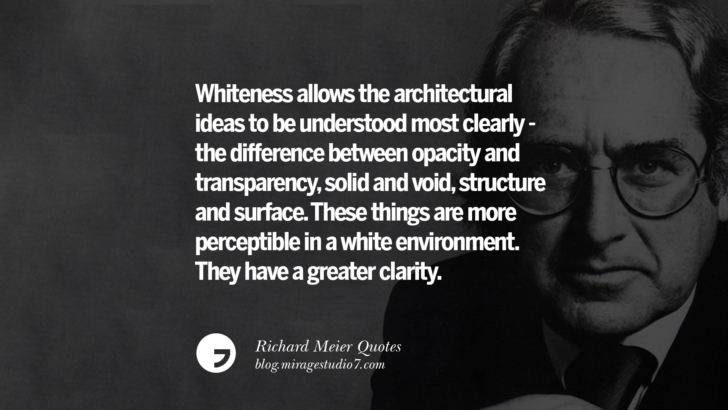 Whiteness allows the architectural ideas to be understood most clearly - the difference between opacity and transparency, solid and void, structure and surface. These things are more perceptible in a white environment. They have a greater clarity. Richard Meier Quotes On Time, Space, And Architecture