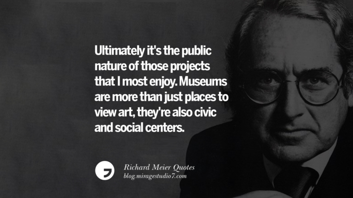 Ultimately it's the public nature of those projects that I most enjoy. Museums are more than just places to view art, they're also civic and social centers. Richard Meier Quotes On Time, Space, And Architecture