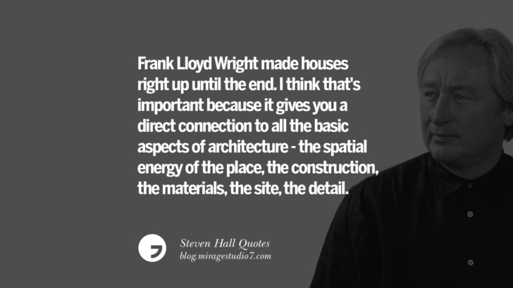 Frank Lloyd Wright made houses right up until the end. I think that's important because it gives you a direct connection to all the basic aspects of architecture - the spatial energy of the place, the construction, the materials, the site, the detail. Steven Holl Quotes On Experiencing Architecture, Materials, Arts And Light