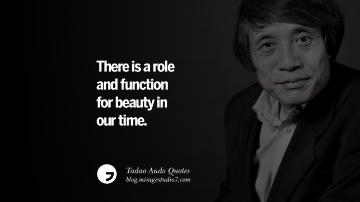 There is a role and function for beauty in our time. Tadao Ando Quotes On Art, Architecture, Design And Materials