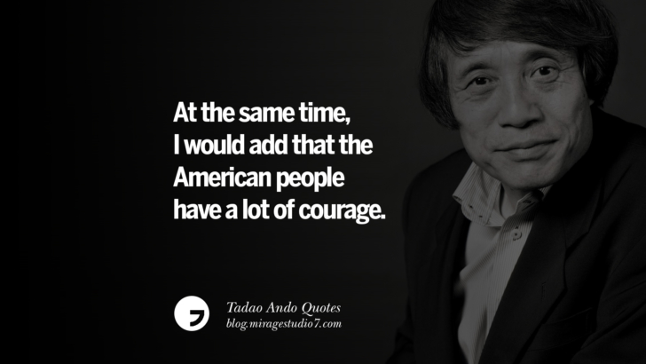 At the same time, I would add that the American people have a lot of courage. Tadao Ando Quotes On Art, Architecture, Design And Materials