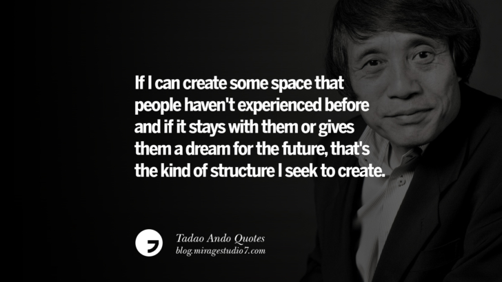 If I can create some space that people haven't experienced before and if it stays with them or gives them a dream for the future, that's the kind of structure I seek to create. Tadao Ando Quotes On Art, Architecture, Design And Materials