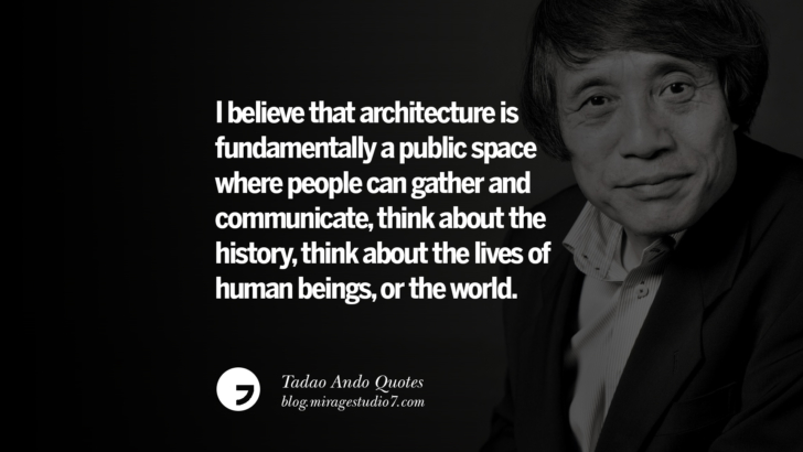 I believe that architecture is fundamentally a public space where people can gather and communicate, think about the history, think about the lives of human beings, or the world. Tadao Ando Quotes On Art, Architecture, Design And Materials